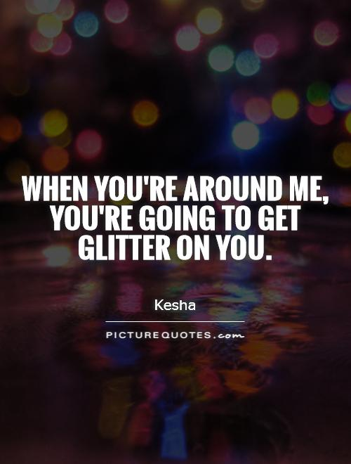 When you're around me, you're going to get glitter on you Picture Quote #1