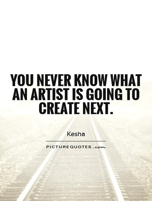 You never know what an artist is going to create next Picture Quote #1