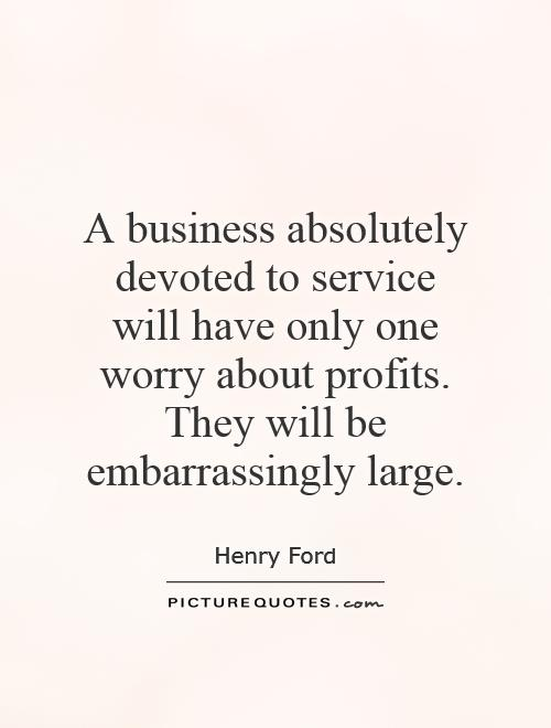 A business absolutely devoted to service will have only one worry about profits. They will be embarrassingly large Picture Quote #1