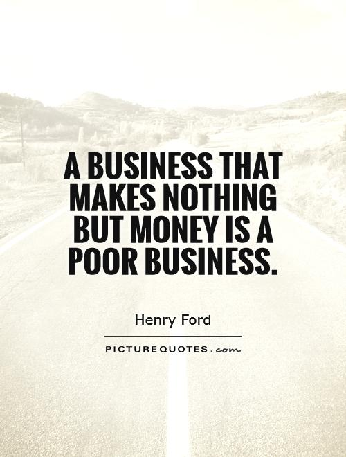A business that makes nothing but money is a poor business Picture Quote #1