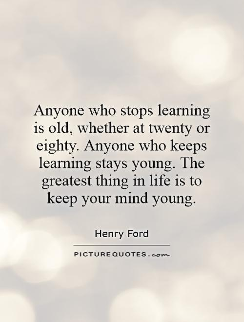 Anyone who stops learning is old, whether at twenty or eighty. Anyone who keeps learning stays young. The greatest thing in life is to keep your mind young Picture Quote #1