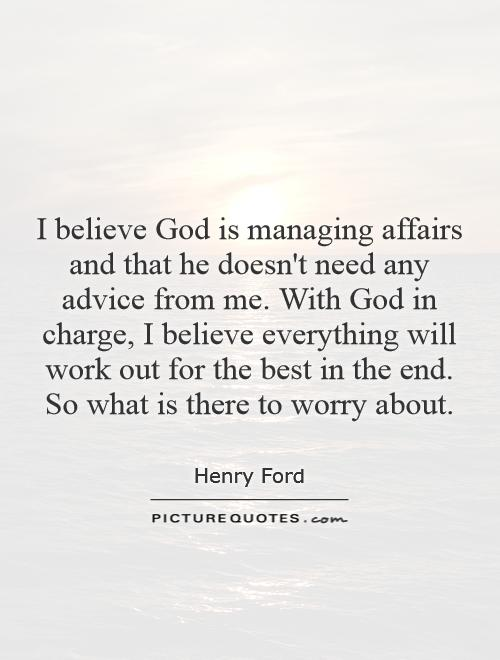 I believe God is managing affairs and that he doesn't need any advice from me. With God in charge, I believe everything will work out for the best in the end. So what is there to worry about Picture Quote #1