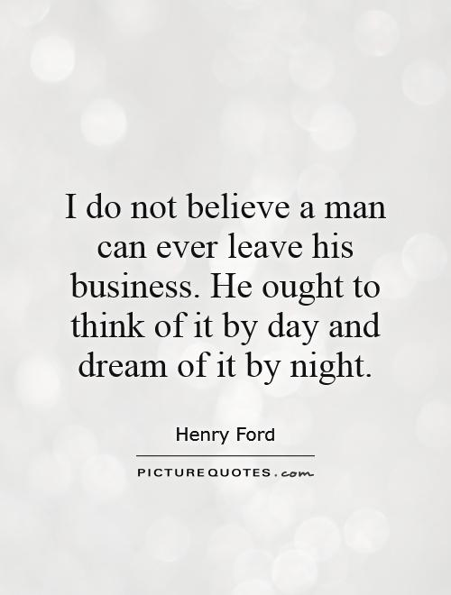 I do not believe a man can ever leave his business. He ought to think of it by day and dream of it by night Picture Quote #1