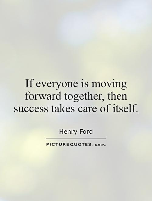 If everyone is moving forward together, then success takes care of itself Picture Quote #1