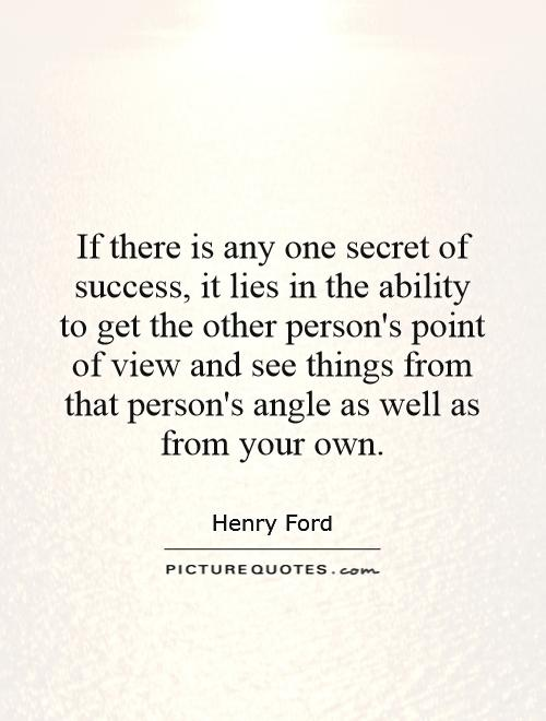 If there is any one secret of success, it lies in the ability to get the other person's point of view and see things from that person's angle as well as from your own Picture Quote #1