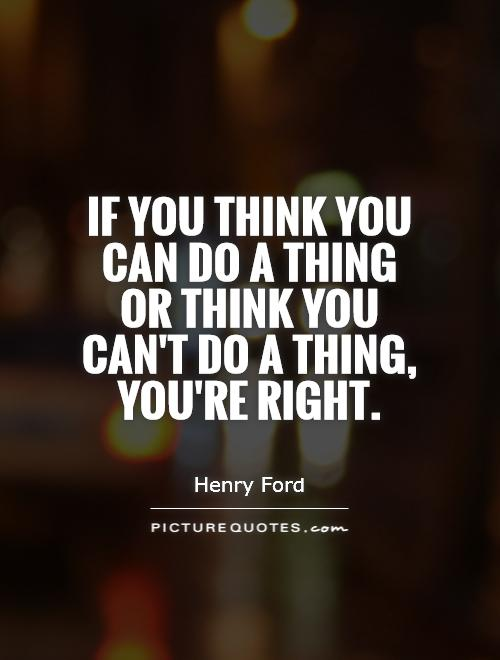 If you think you can do a thing or think you can't do a thing, you're right Picture Quote #1