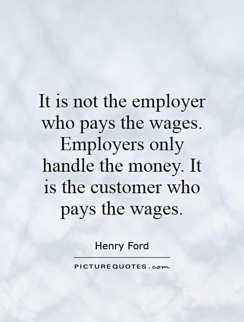 It is not the employer who pays the wages. Employers only handle the money. It is the customer who pays the wages Picture Quote #1