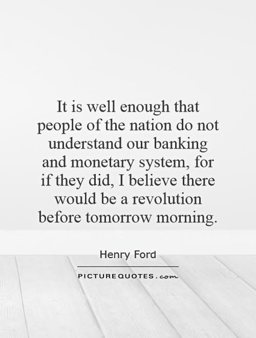 It is well enough that people of the nation do not understand our banking and monetary system, for if they did, I believe there would be a revolution before tomorrow morning Picture Quote #1