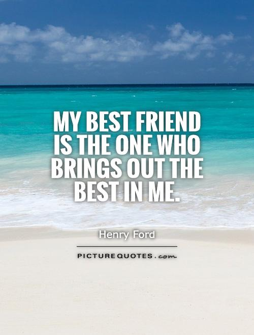 My best friend is the one who brings out the best in me Picture Quote #1
