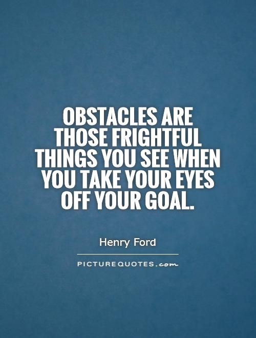 Obstacles are those frightful things you see when you take your eyes off your goal Picture Quote #1