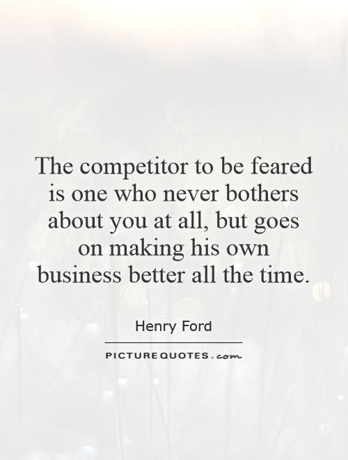 The competitor to be feared is one who never bothers about you at all, but goes on making his own business better all the time Picture Quote #1