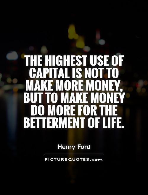 The highest use of capital is not to make more money, but to make money do more for the betterment of life Picture Quote #1