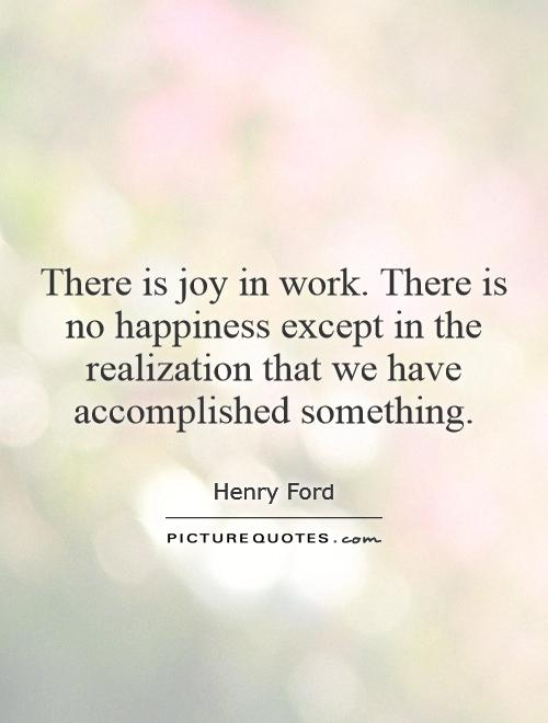 There is joy in work. There is no happiness except in the realization that we have accomplished something Picture Quote #1
