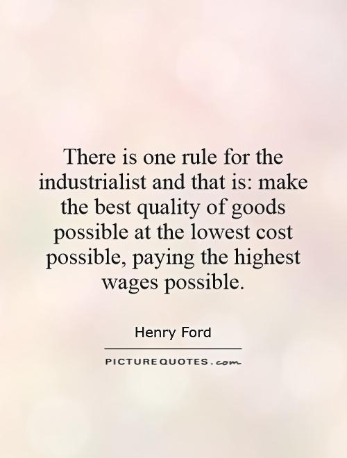 There is one rule for the industrialist and that is: make the best quality of goods possible at the lowest cost possible, paying the highest wages possible Picture Quote #1