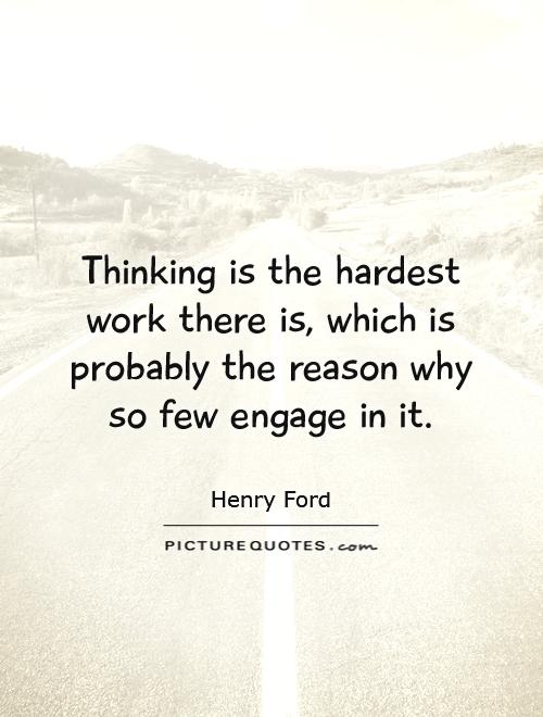 Thinking is the hardest work there is, which is probably the reason why so few engage in it Picture Quote #1