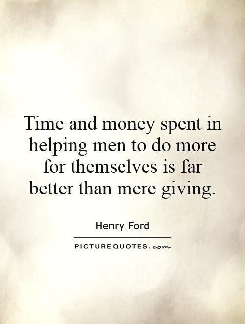 Time and money spent in helping men to do more for themselves is far better than mere giving Picture Quote #1