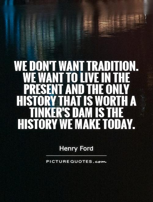 We don't want tradition. We want to live in the present and the only history that is worth a tinker's dam is the history we make today Picture Quote #1
