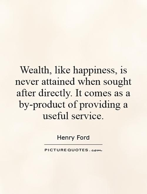 Wealth, like happiness, is never attained when sought after directly. It comes as a by-product of providing a useful service Picture Quote #1