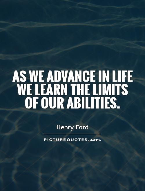 As we advance in life we learn the limits of our abilities Picture Quote #1