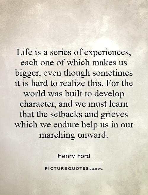 Life is a series of experiences, each one of which makes us bigger, even though sometimes it is hard to realize this. For the world was built to develop character, and we must learn that the setbacks and grieves which we endure help us in our marching onward Picture Quote #1