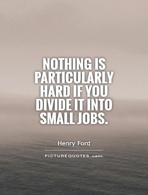 Nothing is particularly hard if you divide it into small jobs Picture Quote #1