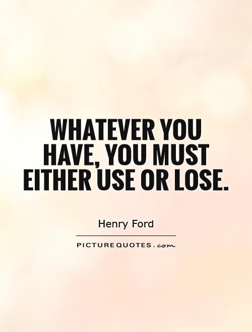 Whatever you have, you must either use or lose Picture Quote #1