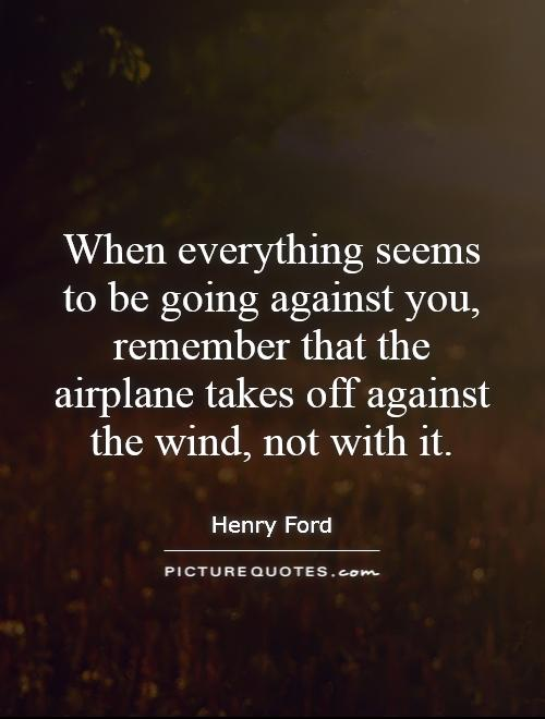 When everything seems to be going against you, remember that the airplane takes off against the wind, not with it. Picture Quote #1
