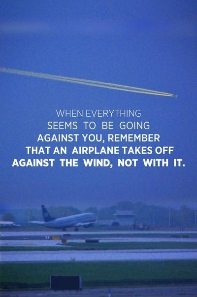 When everything seems to be going against you, remember that the airplane takes off against the wind, not with it. Picture Quote #2