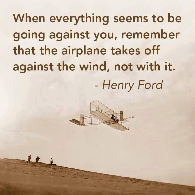 When everything seems to be going against you, remember that the airplane takes off against the wind, not with it. Picture Quote #3