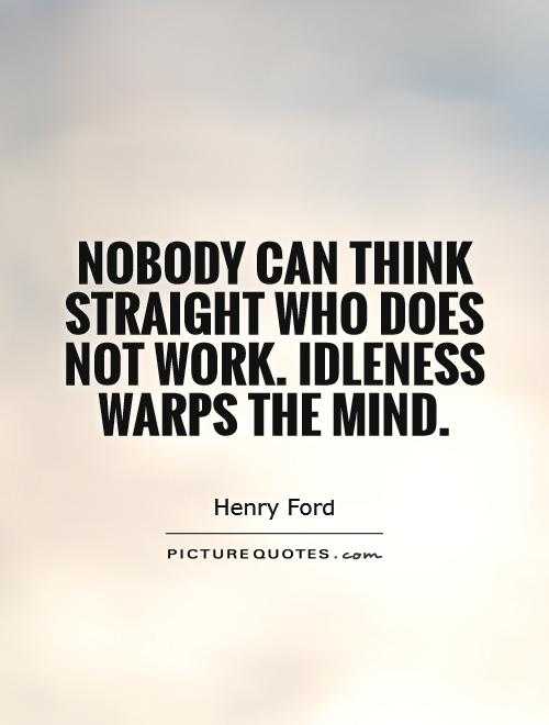 Nobody can think straight who does not work. Idleness warps the mind Picture Quote #1