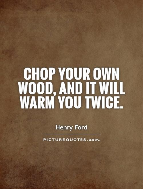 Chop your own wood, and it will warm you twice Picture Quote #1