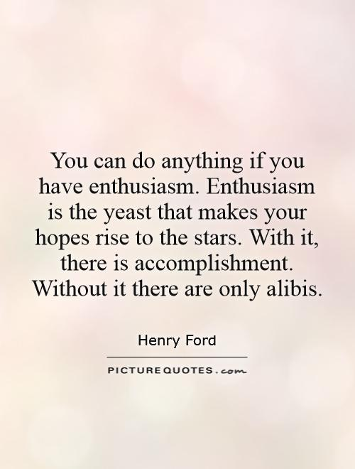 You can do anything if you have enthusiasm. Enthusiasm is the yeast that makes your hopes rise to the stars. With it, there is accomplishment. Without it there are only alibis Picture Quote #1