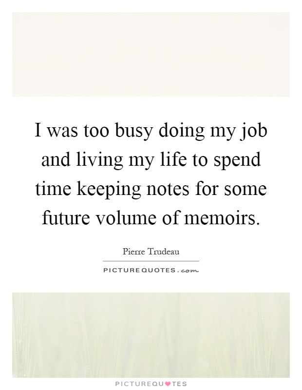 I was too busy doing my job and living my life to spend time keeping notes for some future volume of memoirs Picture Quote #1