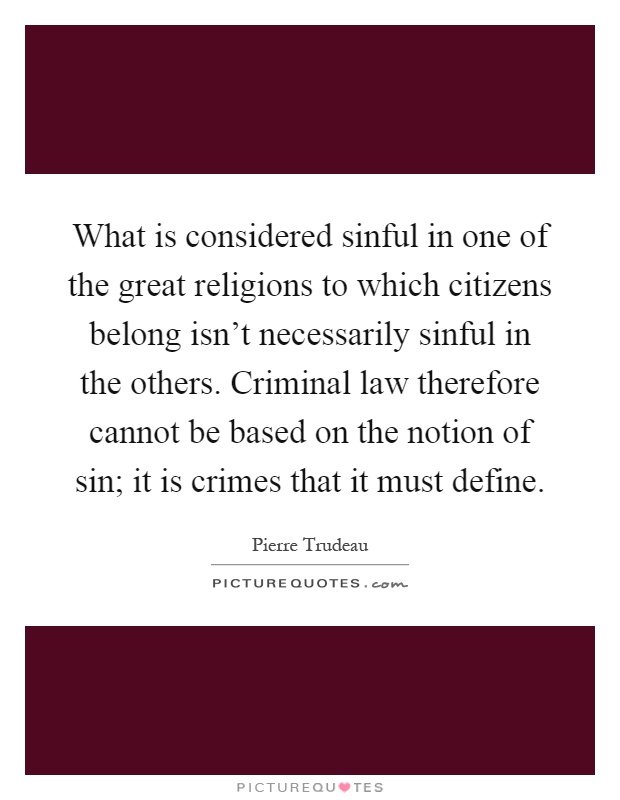 What is considered sinful in one of the great religions to which citizens belong isn't necessarily sinful in the others. Criminal law therefore cannot be based on the notion of sin; it is crimes that it must define Picture Quote #1
