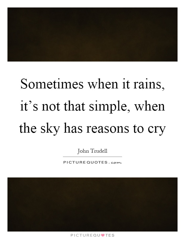 Sometimes when it rains, it's not that simple, when the sky has reasons to cry Picture Quote #1