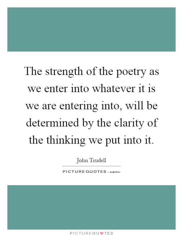The strength of the poetry as we enter into whatever it is we are entering into, will be determined by the clarity of the thinking we put into it Picture Quote #1