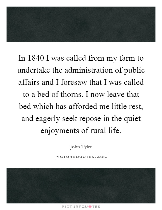 In 1840 I was called from my farm to undertake the administration of public affairs and I foresaw that I was called to a bed of thorns. I now leave that bed which has afforded me little rest, and eagerly seek repose in the quiet enjoyments of rural life Picture Quote #1