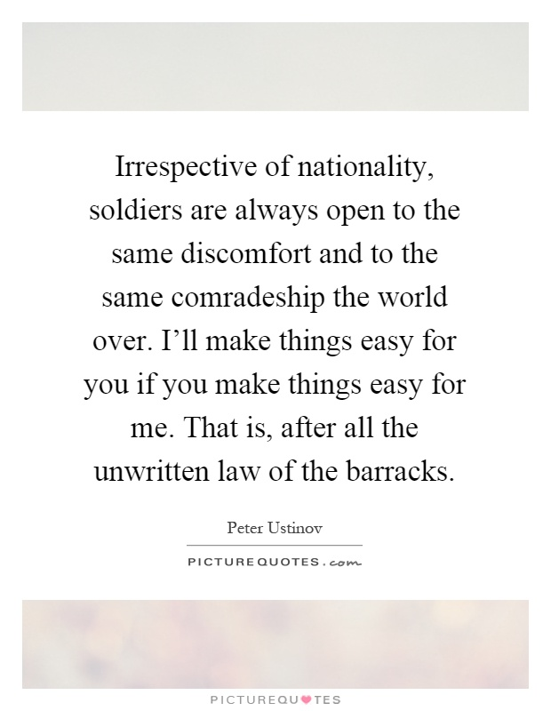 Irrespective of nationality, soldiers are always open to the same discomfort and to the same comradeship the world over. I'll make things easy for you if you make things easy for me. That is, after all the unwritten law of the barracks Picture Quote #1