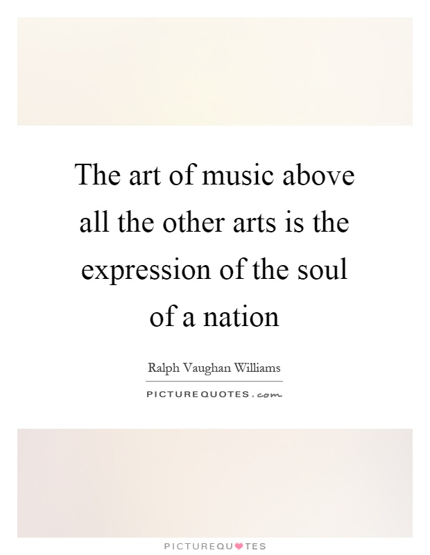 The art of music above all the other arts is the expression of the soul of a nation Picture Quote #1