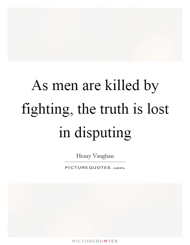 As men are killed by fighting, the truth is lost in disputing Picture Quote #1