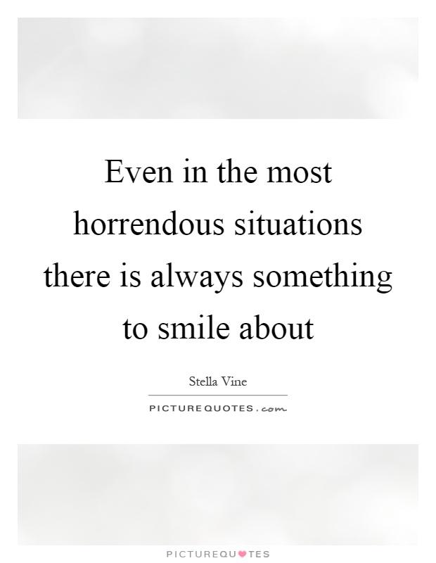 Even in the most horrendous situations there is always something to smile about Picture Quote #1