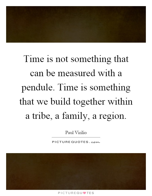 Time is not something that can be measured with a pendule. Time is something that we build together within a tribe, a family, a region Picture Quote #1