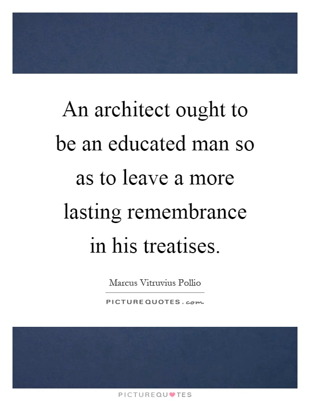 An architect ought to be an educated man so as to leave a more lasting remembrance in his treatises Picture Quote #1