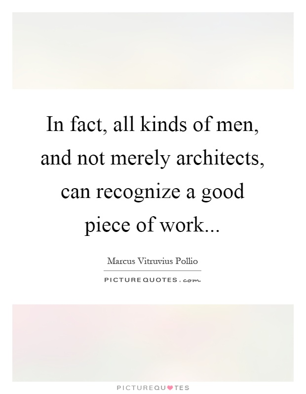 In fact, all kinds of men, and not merely architects, can recognize a good piece of work Picture Quote #1