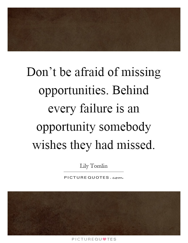 Don't be afraid of missing opportunities. Behind every failure is an opportunity somebody wishes they had missed Picture Quote #1