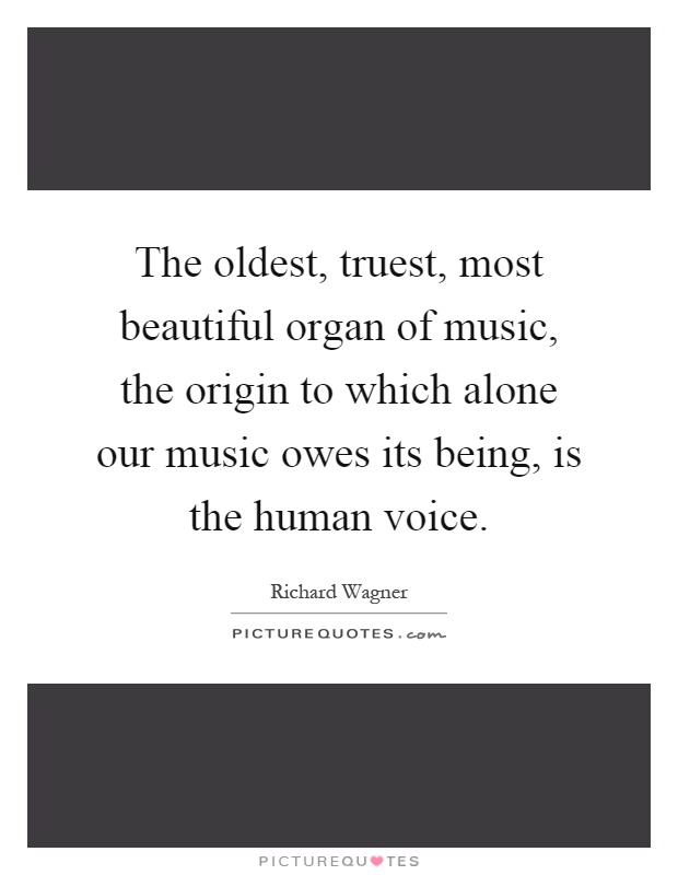 The oldest, truest, most beautiful organ of music, the origin to which alone our music owes its being, is the human voice Picture Quote #1
