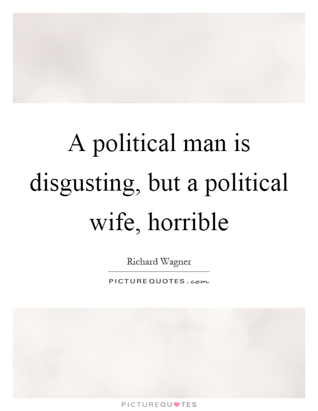 A political man is disgusting, but a political wife, horrible Picture Quote #1