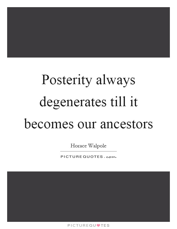 Posterity always degenerates till it becomes our ancestors Picture Quote #1
