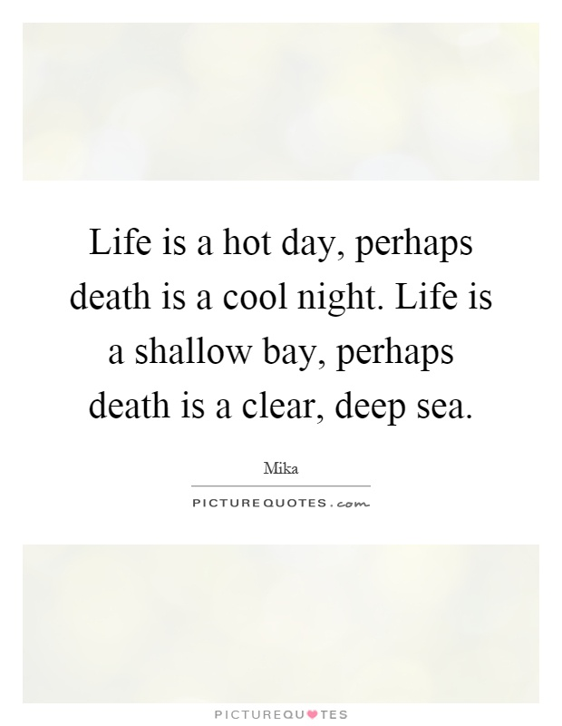 Life is a hot day, perhaps death is a cool night. Life is a shallow bay, perhaps death is a clear, deep sea Picture Quote #1