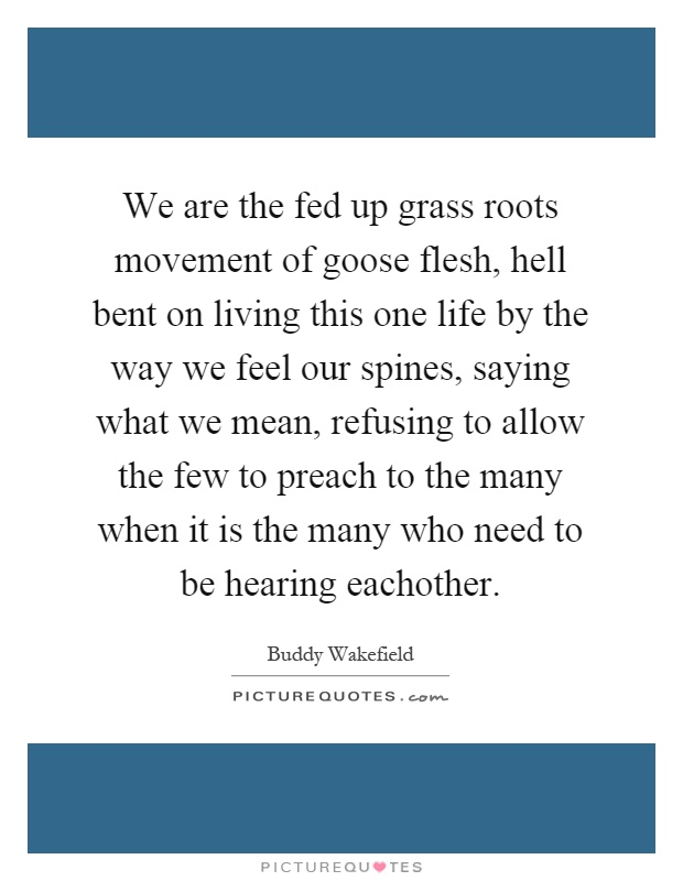We are the fed up grass roots movement of goose flesh, hell bent on living this one life by the way we feel our spines, saying what we mean, refusing to allow the few to preach to the many when it is the many who need to be hearing eachother Picture Quote #1
